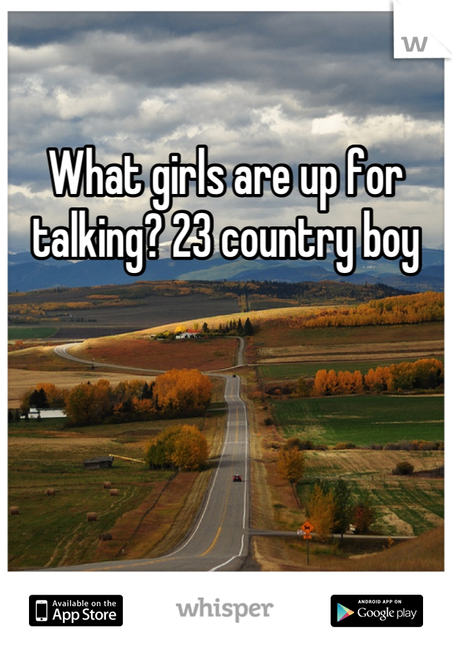 What girls are up for talking? 23 country boy