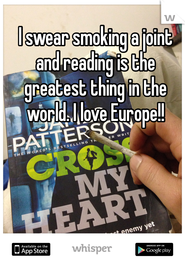 I swear smoking a joint and reading is the greatest thing in the world. I love Europe!!