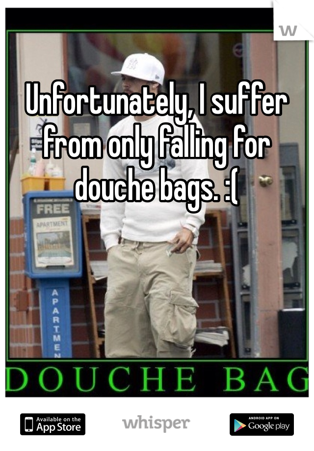 Unfortunately, I suffer from only falling for douche bags. :(