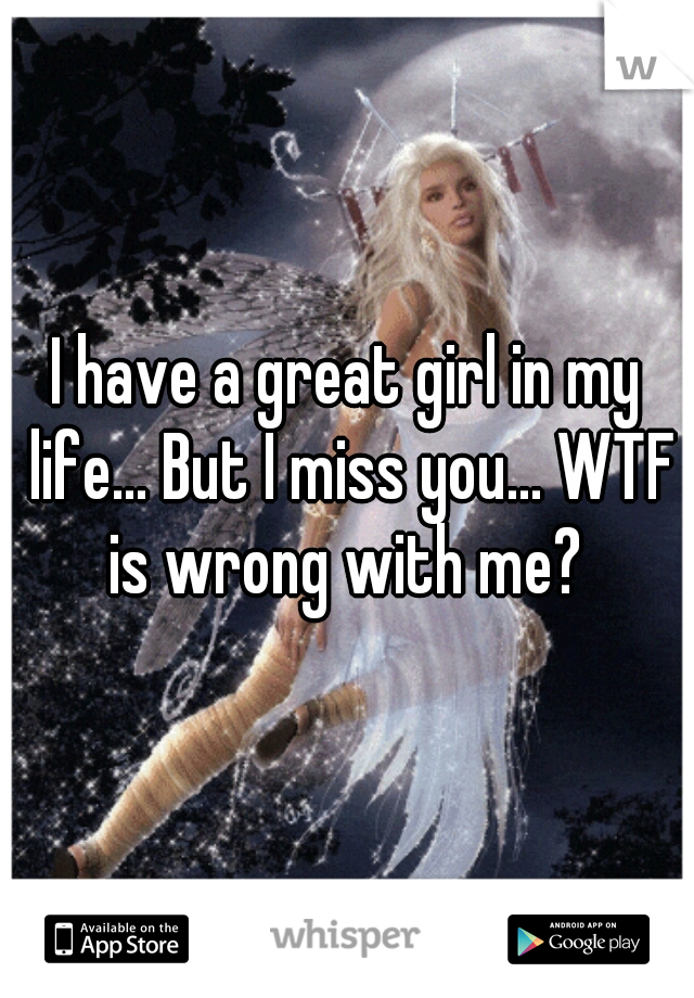 I have a great girl in my life... But I miss you... WTF is wrong with me?