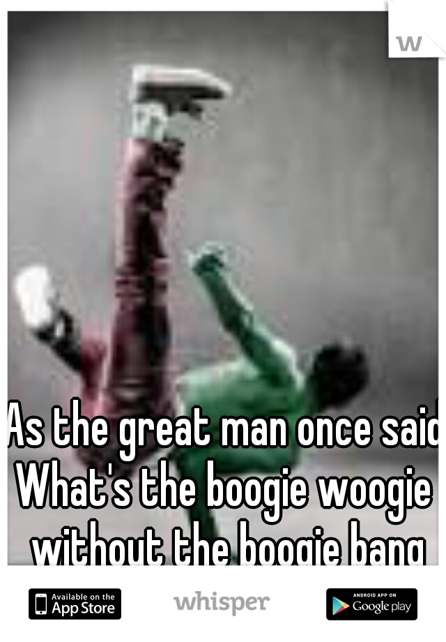 As the great man once said: What's the boogie woogie without the boogie bang -Lil T with the master Gee.