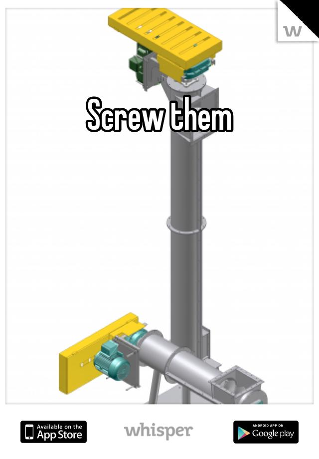 Screw them