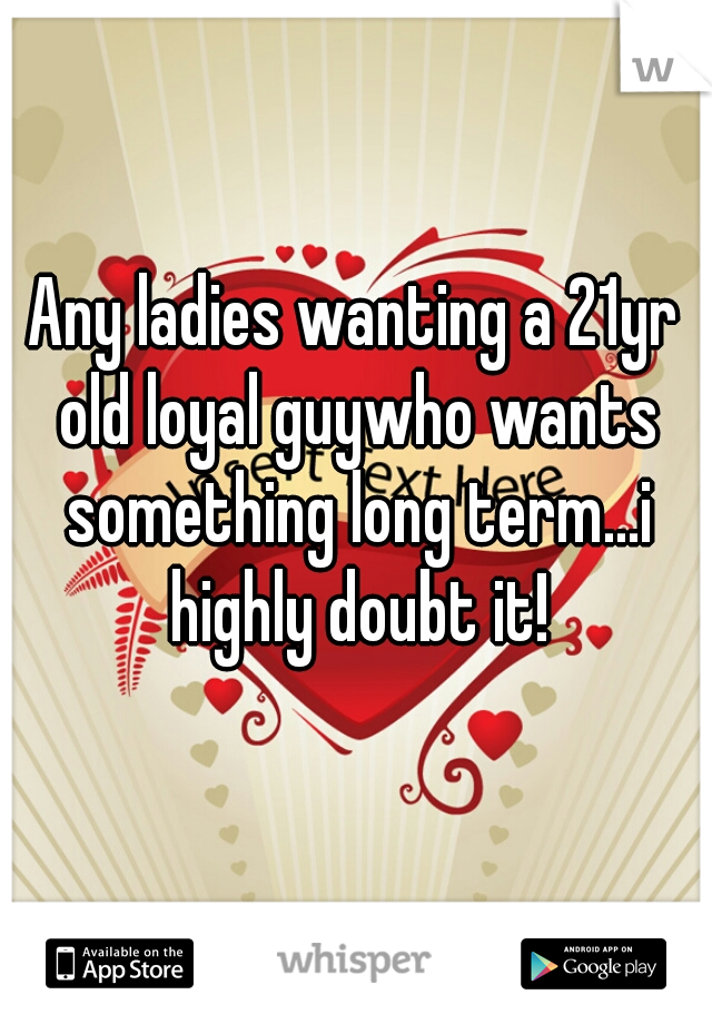 Any ladies wanting a 21yr old loyal guywho wants something long term...i highly doubt it!