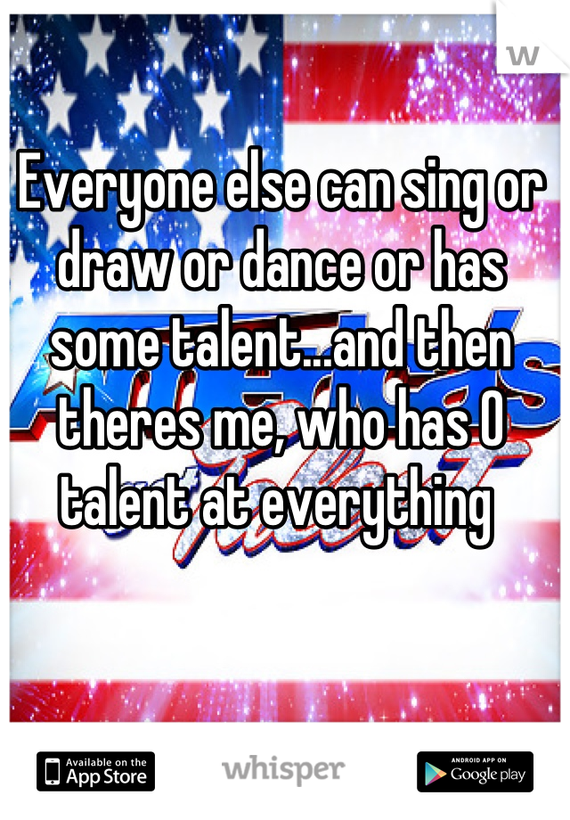 Everyone else can sing or draw or dance or has some talent...and then theres me, who has 0 talent at everything