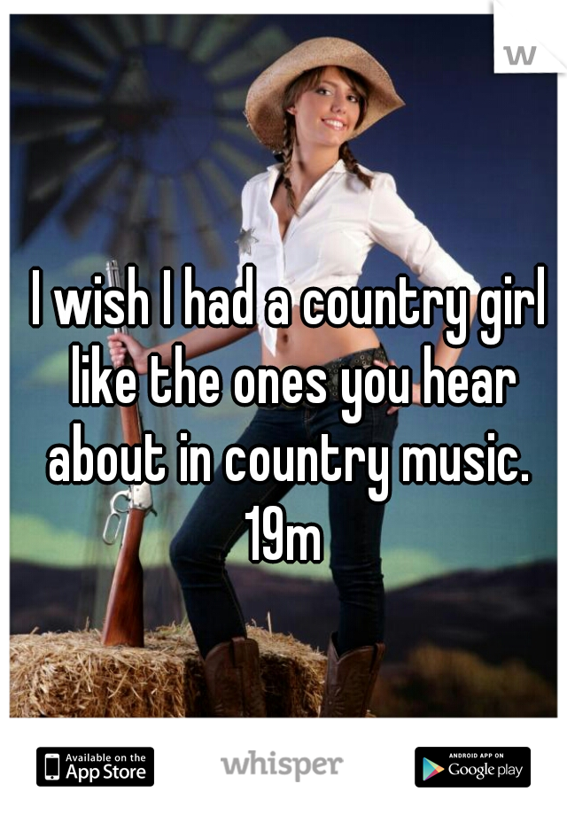 I wish I had a country girl like the ones you hear about in country music.  19m