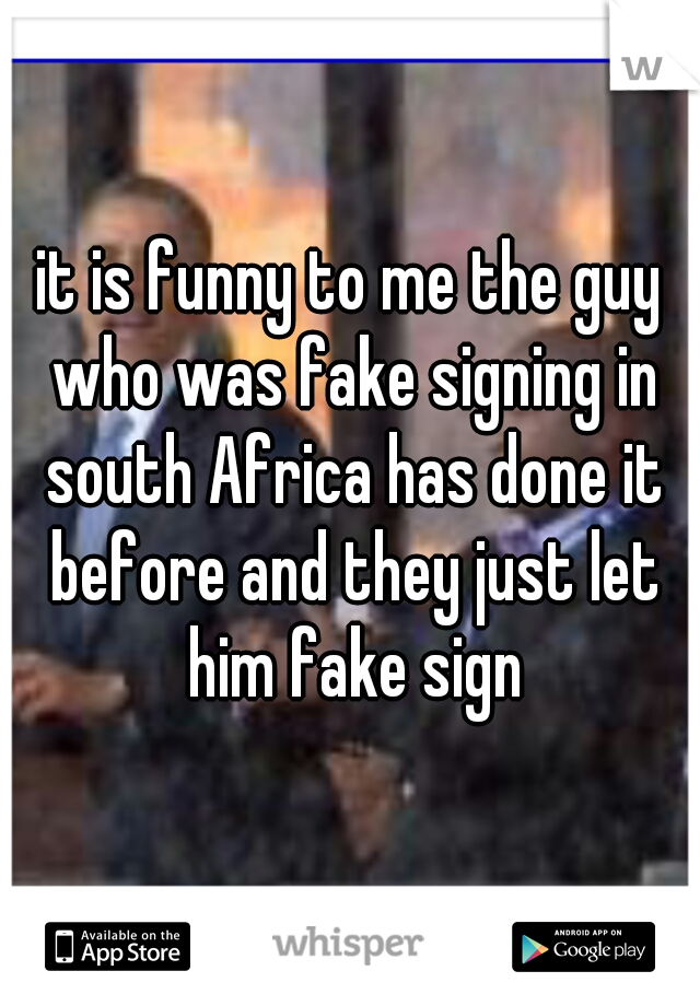 it is funny to me the guy who was fake signing in south Africa has done it before and they just let him fake sign
