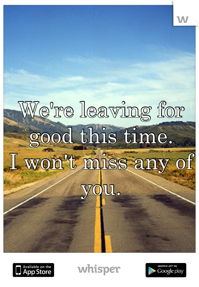 We're leaving for good this time. I won't miss any of you.