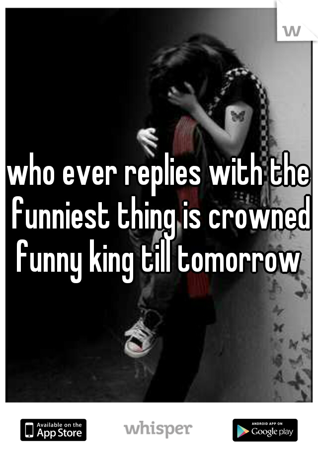 who ever replies with the funniest thing is crowned funny king till tomorrow