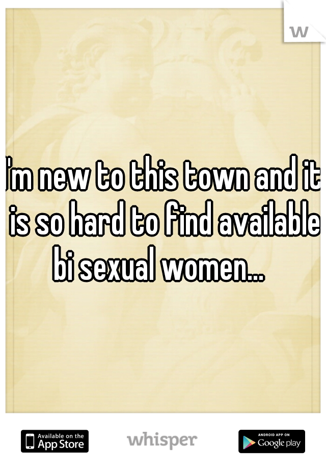 I'm new to this town and it is so hard to find available bi sexual women...
