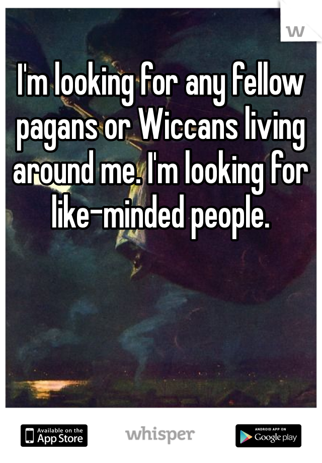 I'm looking for any fellow pagans or Wiccans living around me. I'm looking for like-minded people.