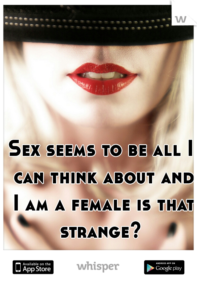 Sex seems to be all I can think about and I am a female is that strange?