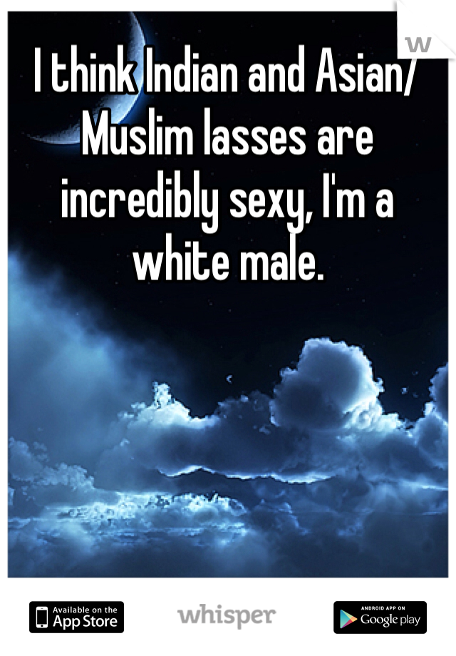 I think Indian and Asian/Muslim lasses are incredibly sexy, I'm a white male.