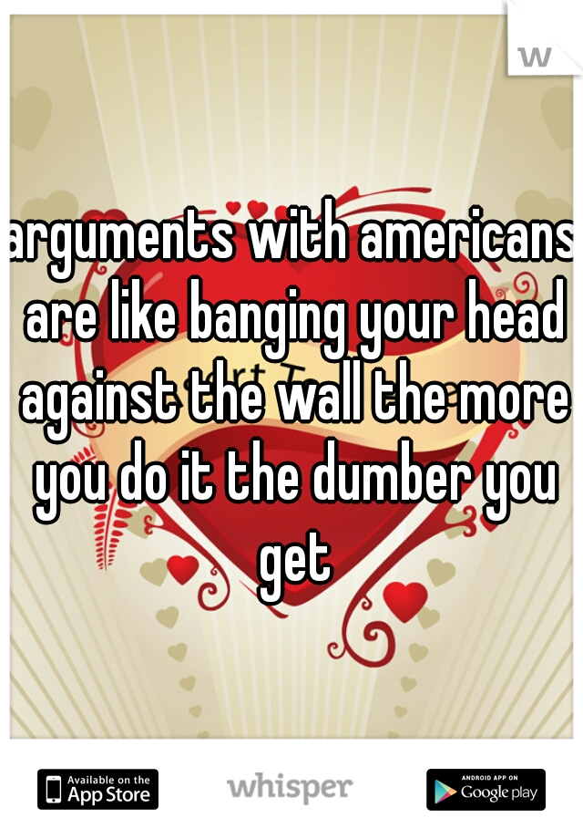 arguments with americans are like banging your head against the wall the more you do it the dumber you get
