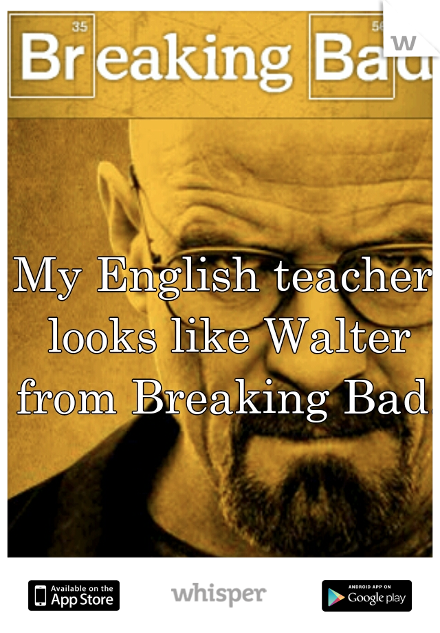 My English teacher looks like Walter from Breaking Bad.