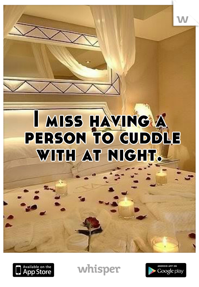 I miss having a person to cuddle with at night.