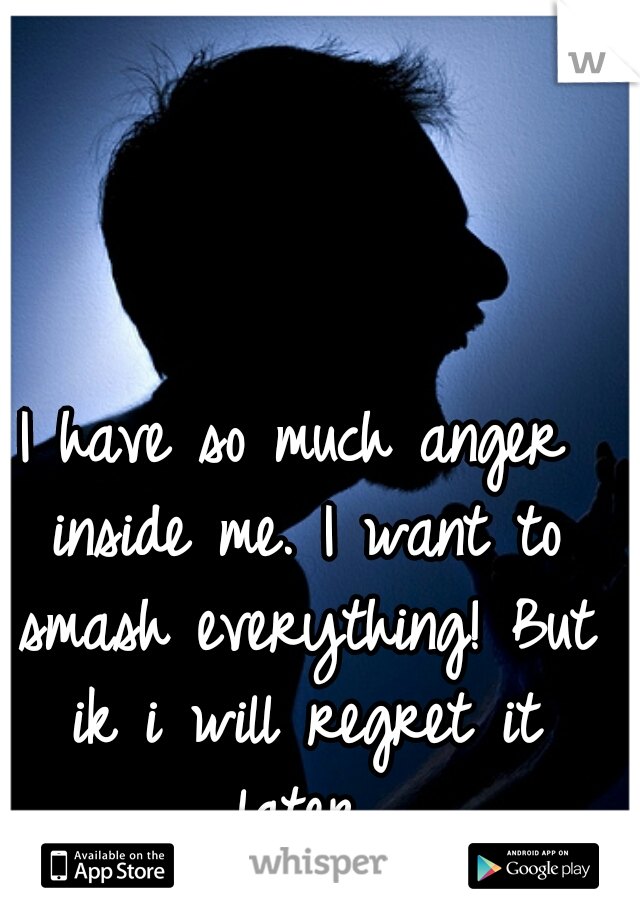 I have so much anger inside me. I want to smash everything! But ik i will regret it later.