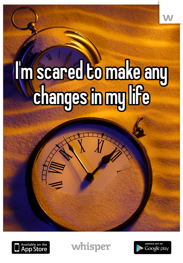 I'm scared to make any changes in my life