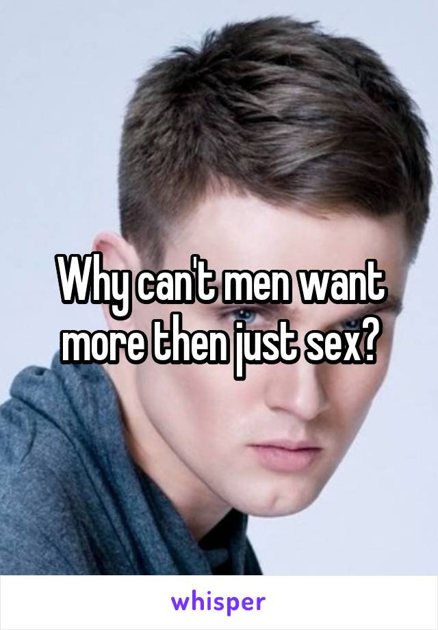 Why can't men want more then just sex?