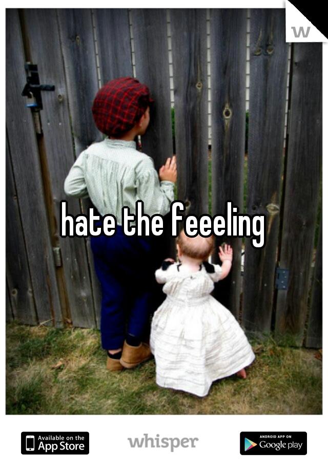 hate the feeeling