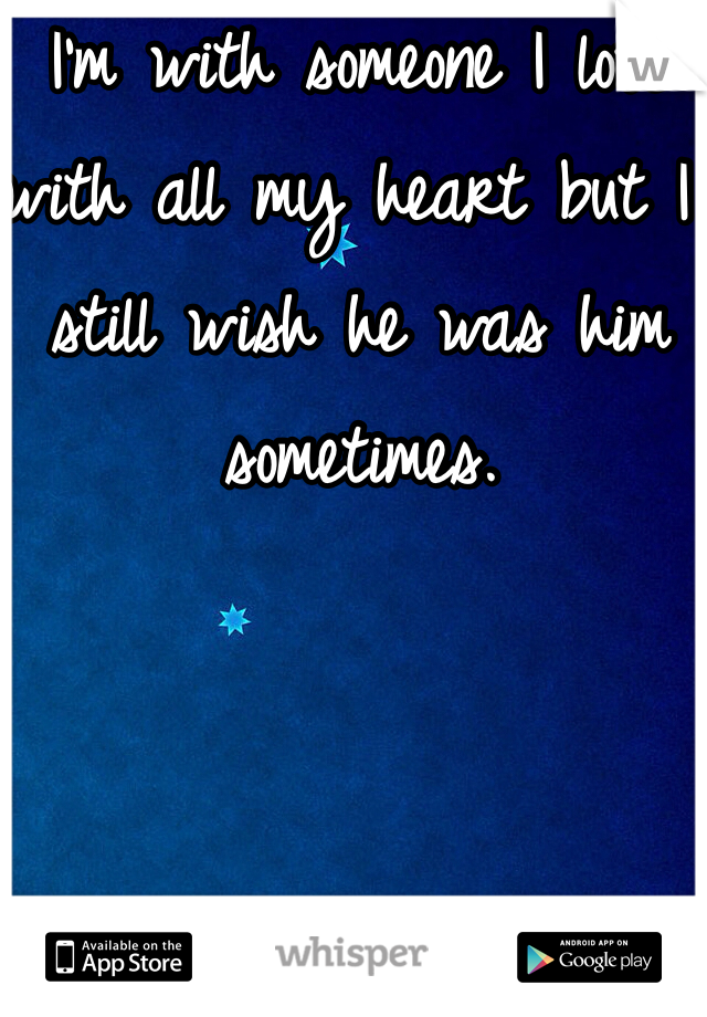 I'm with someone I love with all my heart but I still wish he was him sometimes.