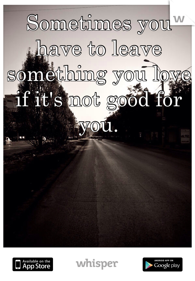 Sometimes you have to leave something you love if it's not good for you.