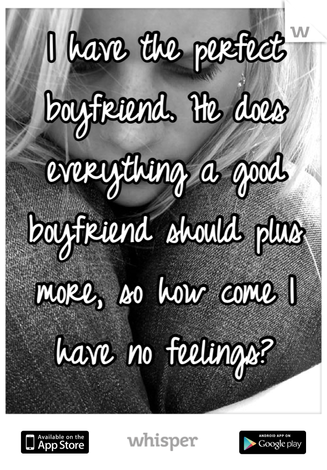 I have the perfect boyfriend. He does everything a good boyfriend should plus more, so how come I have no feelings?