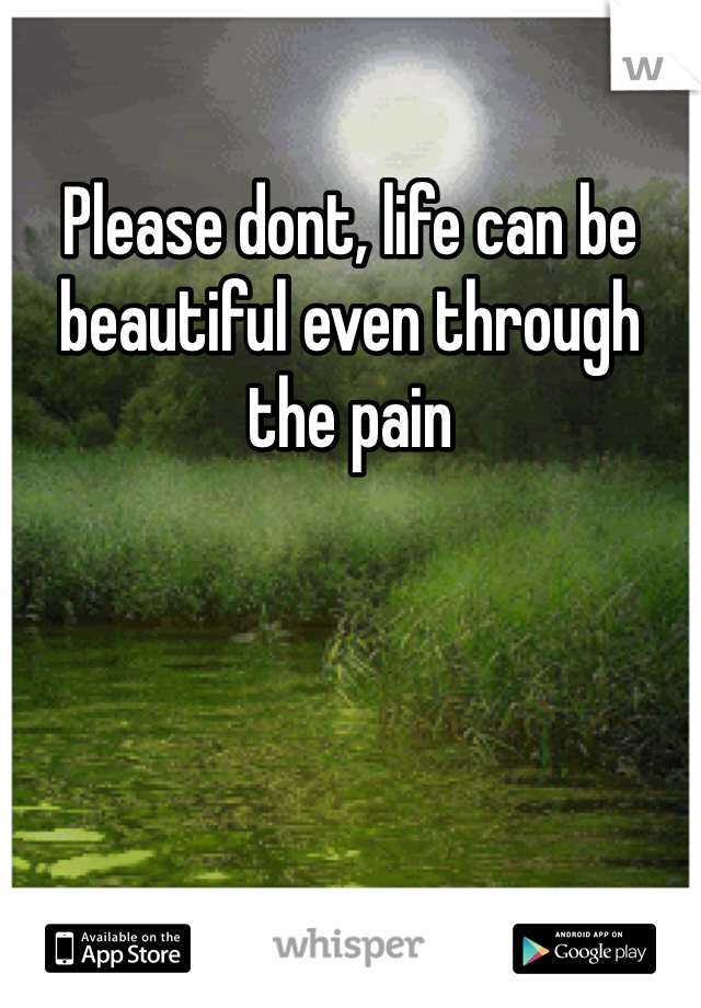 Please dont, life can be beautiful even through the pain