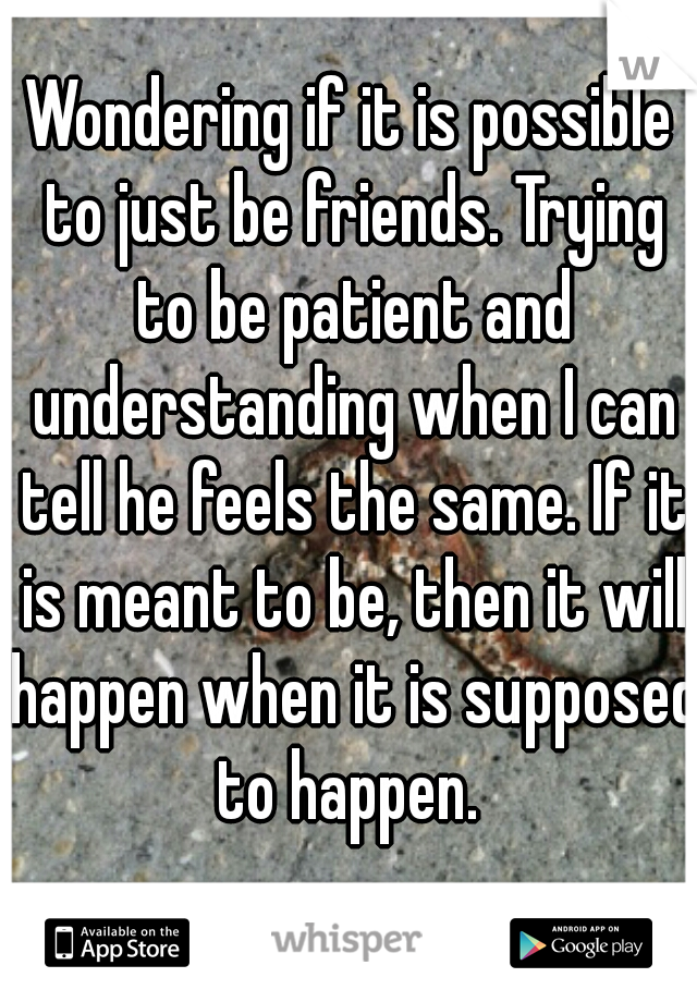 Wondering if it is possible to just be friends. Trying to be patient and understanding when I can tell he feels the same. If it is meant to be, then it will happen when it is supposed to happen.