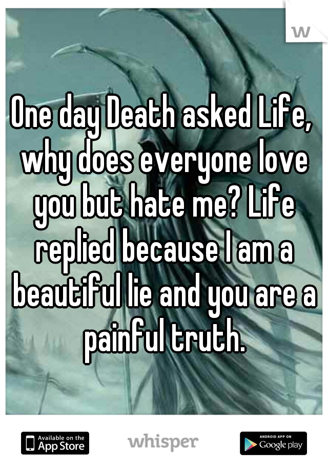 One day Death asked Life, why does everyone love you but hate me? Life replied because I am a beautiful lie and you are a painful truth.