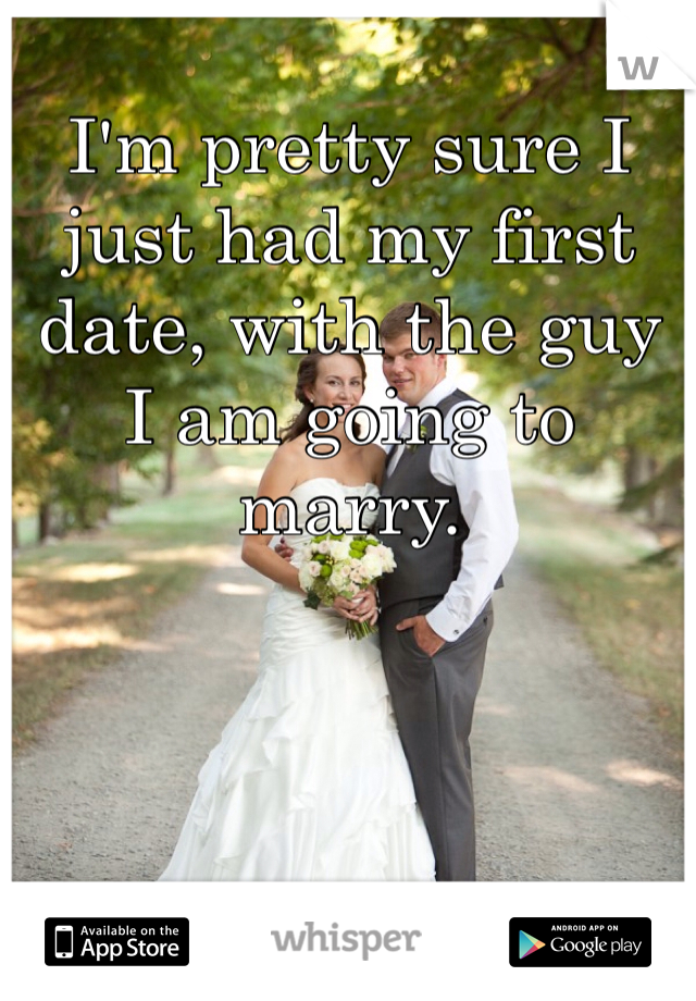 I'm pretty sure I just had my first date, with the guy I am going to marry.