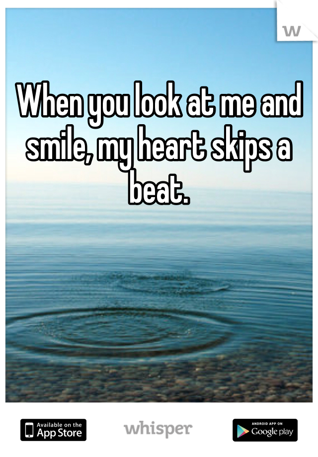 When you look at me and smile, my heart skips a beat.
