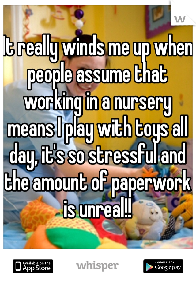 It really winds me up when people assume that working in a nursery means I play with toys all day, it's so stressful and the amount of paperwork is unreal!!