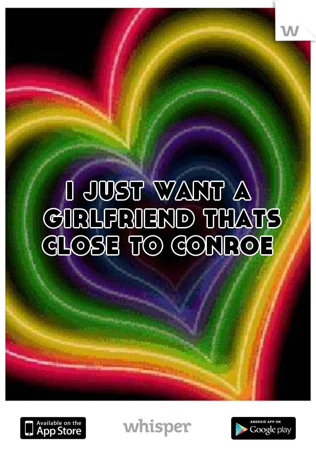 i just want a girlfriend thats close to conroe