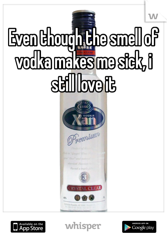 Even though the smell of vodka makes me sick, i still love it