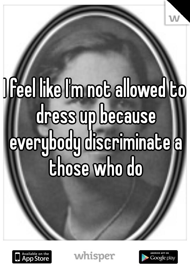 I feel like I'm not allowed to dress up because everybody discriminate a those who do