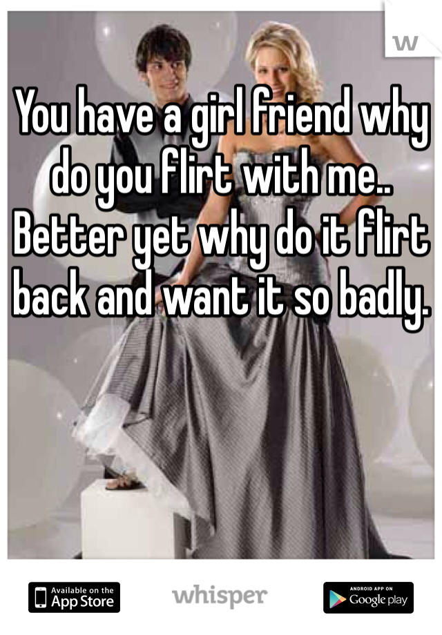 You have a girl friend why do you flirt with me.. Better yet why do it flirt back and want it so badly.