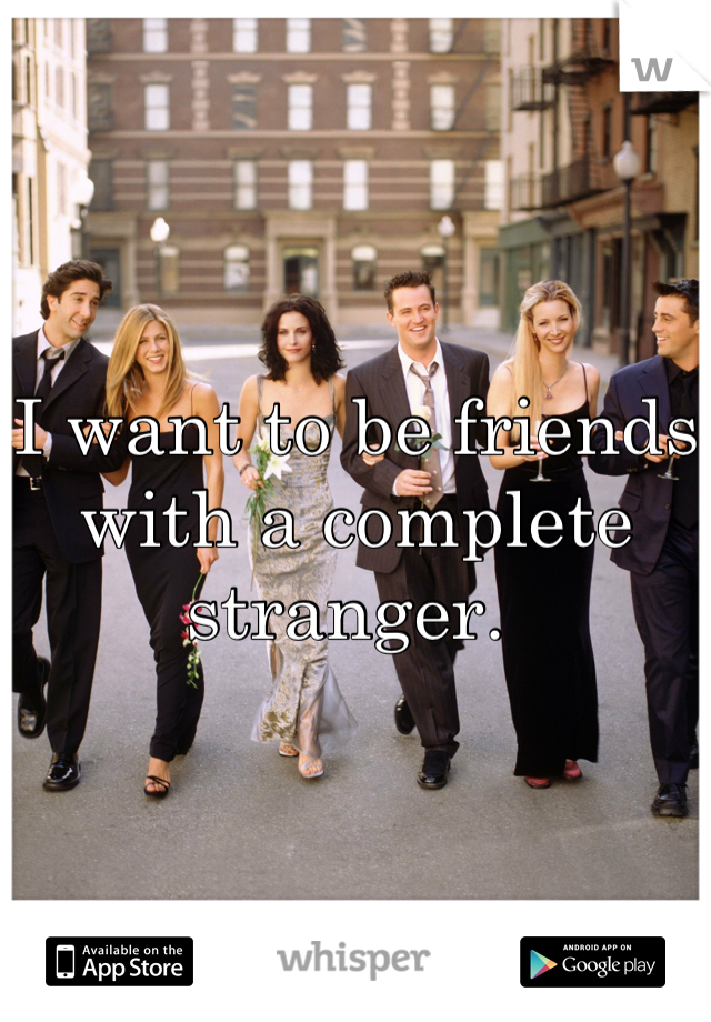 I want to be friends with a complete stranger.