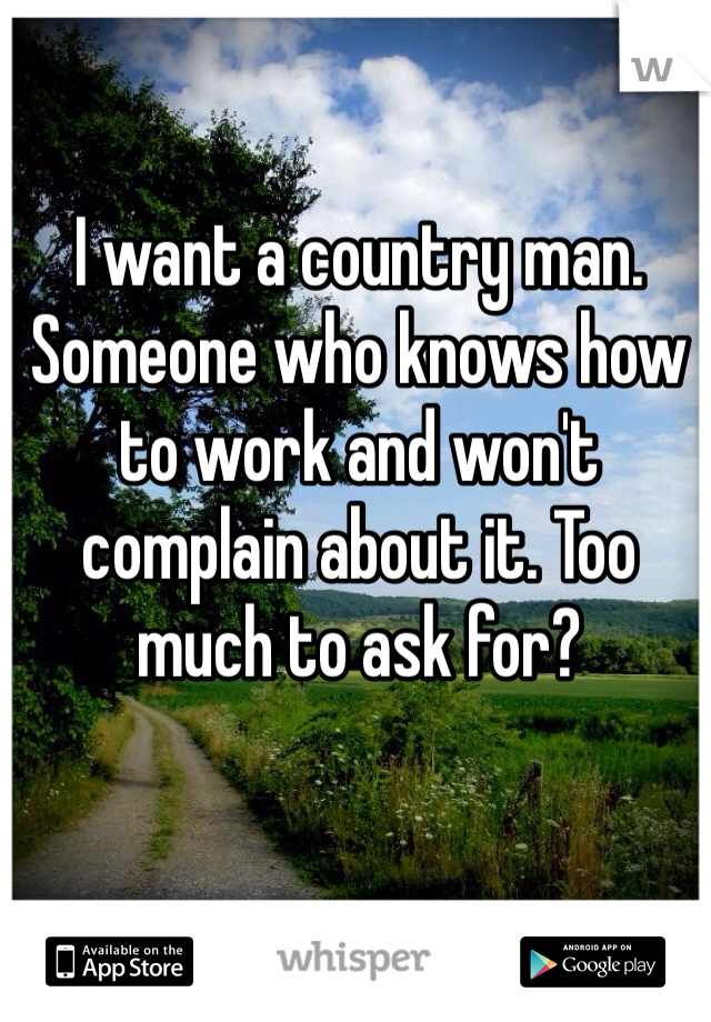I want a country man. Someone who knows how to work and won't complain about it. Too much to ask for?
