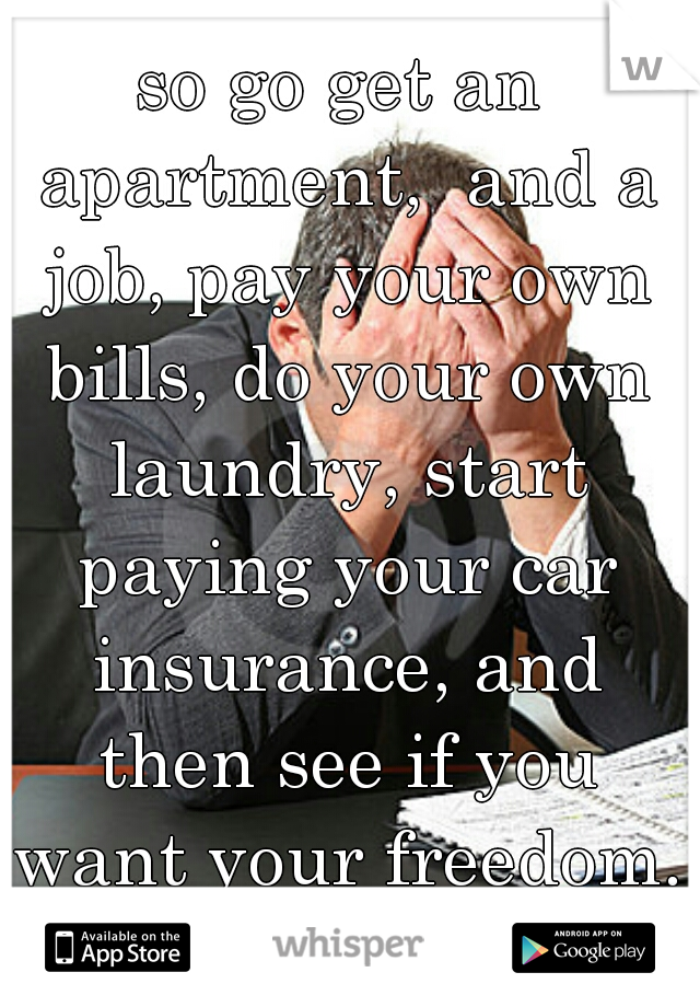 so go get an apartment,  and a job, pay your own bills, do your own laundry, start paying your car insurance, and then see if you want your freedom. lol