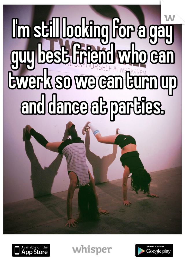 I'm still looking for a gay guy best friend who can twerk so we can turn up and dance at parties.