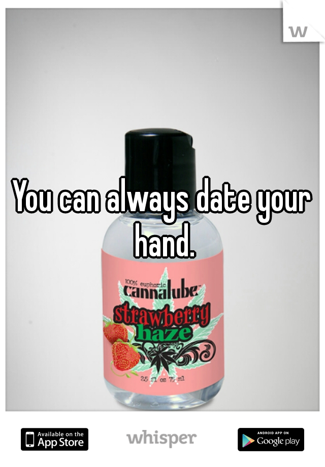 You can always date your hand.