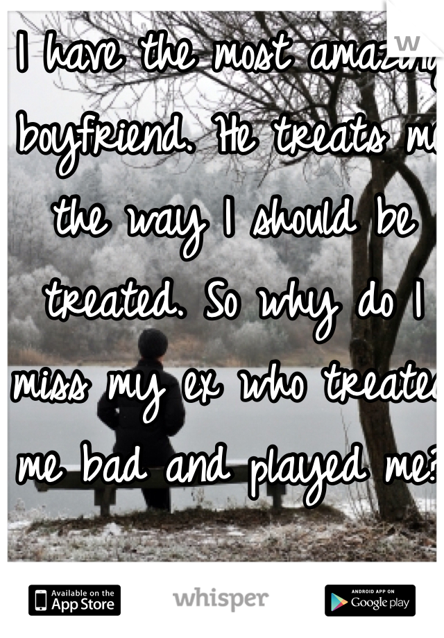 I have the most amazing boyfriend. He treats me the way I should be treated. So why do I miss my ex who treated me bad and played me?