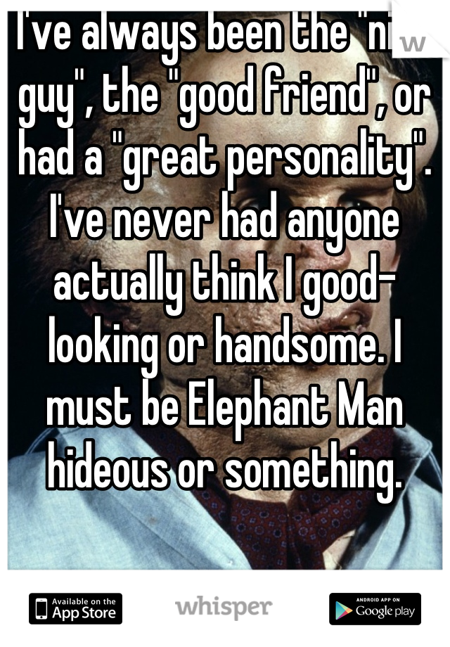 "I've always been the ""nice guy"", the ""good friend"", or had a ""great personality"". I've never had anyone actually think I good-looking or handsome. I must be Elephant Man hideous or something."