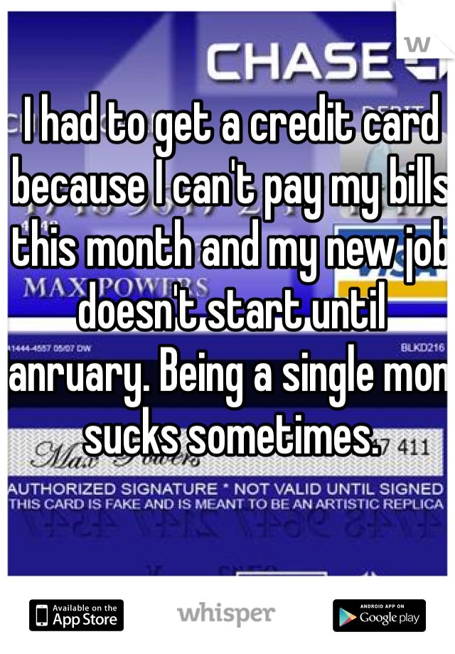 I had to get a credit card because I can't pay my bills this month and my new job doesn't start until janruary. Being a single mom sucks sometimes.