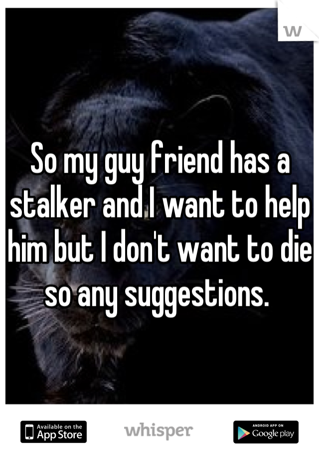 So my guy friend has a stalker and I want to help him but I don't want to die so any suggestions.