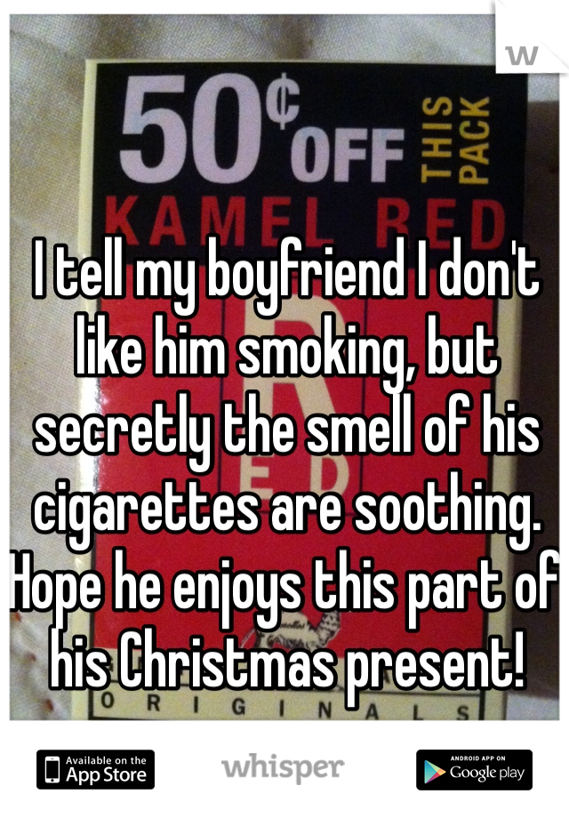 I tell my boyfriend I don't like him smoking, but secretly the smell of his cigarettes are soothing. Hope he enjoys this part of his Christmas present!