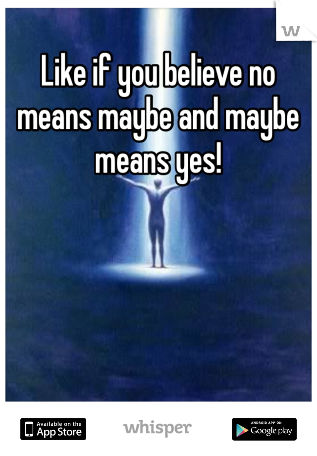 Like if you believe no means maybe and maybe means yes!