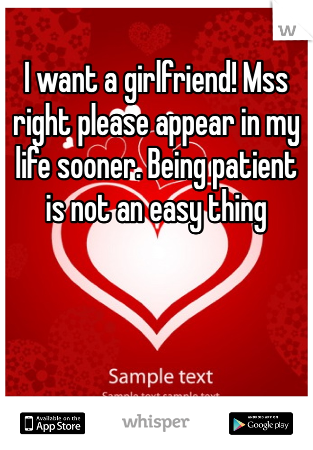 I want a girlfriend! Mss right please appear in my life sooner. Being patient is not an easy thing