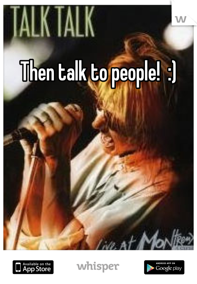 Then talk to people!  :)