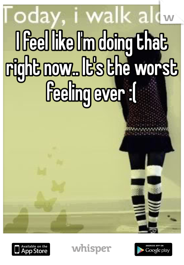 I feel like I'm doing that right now.. It's the worst feeling ever :(